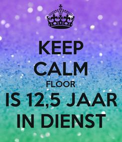 Poster: KEEP CALM FLOOR IS 12,5 JAAR IN DIENST