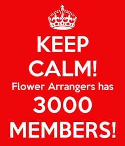 Poster: KEEP CALM! Flower Arrangers has 3000 MEMBERS!