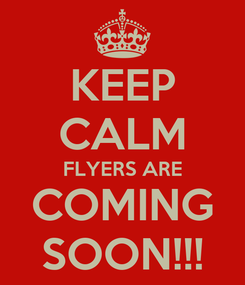Poster: KEEP CALM FLYERS ARE COMING SOON!!!