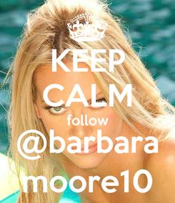 Poster: KEEP CALM follow @barbara moore10