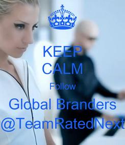 Poster: KEEP CALM Follow Global Branders @TeamRatedNext