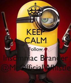 Poster: KEEP CALM Follow Insomniac Brander @MrOfficialWhistle