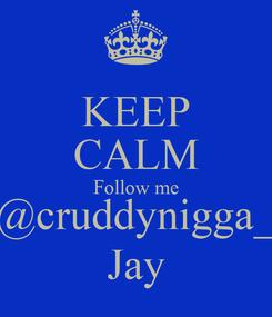 Poster: KEEP CALM Follow me @cruddynigga_ Jay