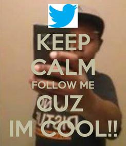 Poster: KEEP CALM FOLLOW ME CUZ  IM COOL!!