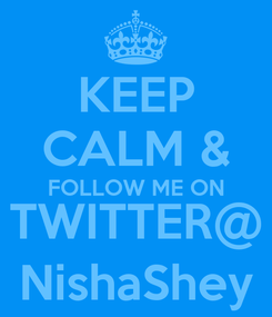 Poster: KEEP CALM & FOLLOW ME ON TWITTER@ NishaShey