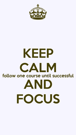 Poster: KEEP CALM follow one course until successful AND FOCUS