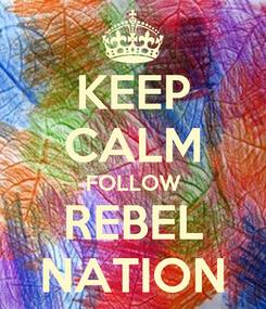 Poster: KEEP CALM FOLLOW REBEL NATION