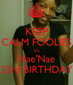 Poster: KEEP CALM FOOLIES it's Nae'Nae 23rd BIRTHDAY