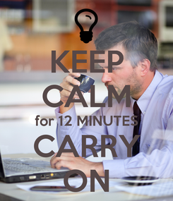 Poster: KEEP CALM for 12 MINUTES CARRY ON