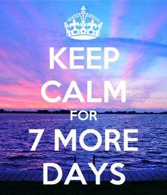 Poster: KEEP CALM FOR 7 MORE DAYS