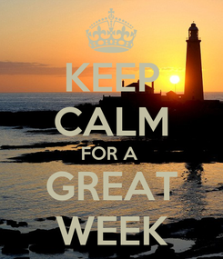 Poster: KEEP CALM FOR A  GREAT WEEK