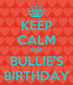 Poster: KEEP CALM FOR BULLIE'S BIRTHDAY