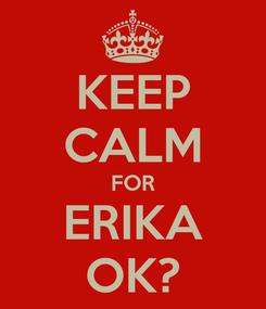 Poster: KEEP CALM FOR ERIKA OK?