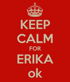 Poster: KEEP CALM FOR ERIKA ok