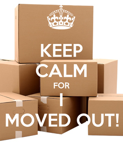 Poster: KEEP CALM FOR I MOVED OUT!