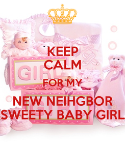 Poster: KEEP CALM FOR MY NEW NEIHGBOR SWEETY BABY GIRL