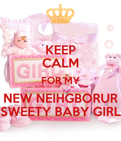 Poster: KEEP CALM FOR MY NEW NEIHGBORUR SWEETY BABY GIRL