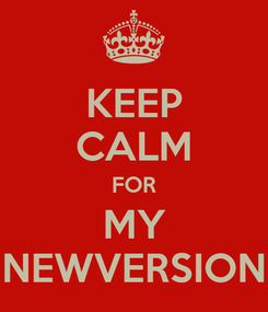 Poster: KEEP CALM FOR MY NEWVERSION