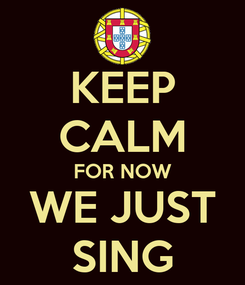 Poster: KEEP CALM FOR NOW WE JUST SING