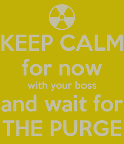 Poster: KEEP CALM for now with your boss and wait for THE PURGE