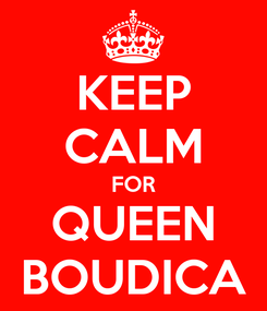 Poster: KEEP CALM FOR QUEEN BOUDICA