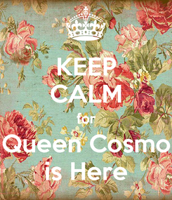 Poster: KEEP CALM for Queen Cosmo is Here