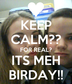 Poster: KEEP CALM?? FOR REAL? ITS MEH BIRDAY!!