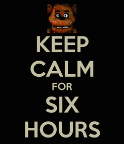 Poster: KEEP CALM FOR SIX HOURS