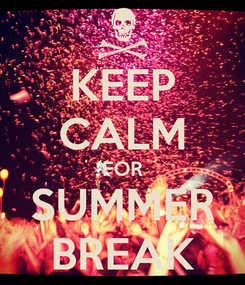 Poster: KEEP CALM FOR SUMMER BREAK