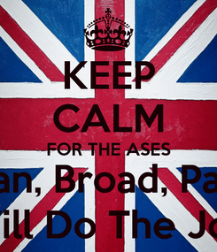 Poster: KEEP CALM FOR THE ASES Cook, Anderson, Bairstow, Bell, Bresnan, Broad, Panesar, Pietersen, Prior, Root, Swann, T Will Do The Job