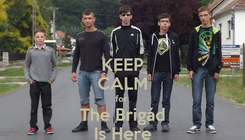 Poster: KEEP CALM for  The Brigád Is Here