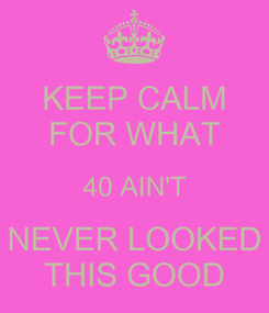Poster: KEEP CALM FOR WHAT 40 AIN'T NEVER LOOKED THIS GOOD