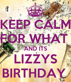 Poster: KEEP CALM FOR WHAT  AND ITS LIZZYS BIRTHDAY