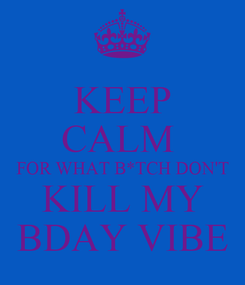 Poster: KEEP CALM  FOR WHAT B*TCH DON'T KILL MY BDAY VIBE