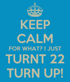 Poster: KEEP CALM FOR WHAT? I JUST TURNT 22 TURN UP!