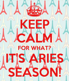 Poster: KEEP CALM FOR WHAT? IT'S ARIES SEASON!
