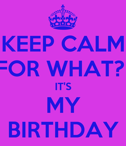 Poster: KEEP CALM FOR WHAT?  IT'S MY BIRTHDAY