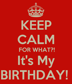 Poster: KEEP CALM  FOR WHAT?! It's My BIRTHDAY!