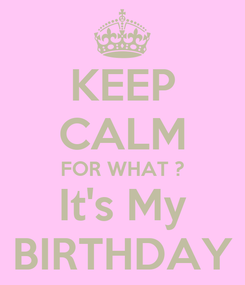 Poster: KEEP CALM FOR WHAT ? It's My BIRTHDAY