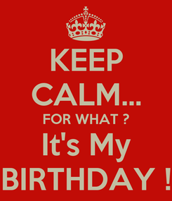 Poster: KEEP CALM... FOR WHAT ? It's My BIRTHDAY !