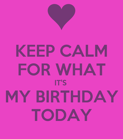 Poster: KEEP CALM FOR WHAT IT'S  MY BIRTHDAY TODAY