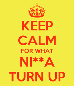 Poster: KEEP CALM FOR WHAT NI**A TURN UP