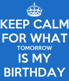 Poster: KEEP CALM FOR WHAT TOMORROW IS MY BIRTHDAY