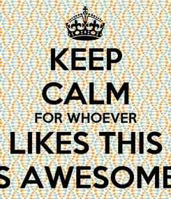 Poster: KEEP CALM FOR WHOEVER LIKES THIS IS AWESOME!