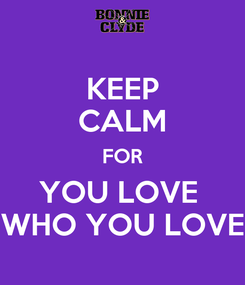 Poster: KEEP CALM FOR YOU LOVE  WHO YOU LOVE