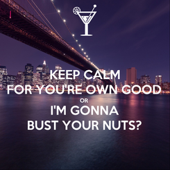 Poster: KEEP CALM FOR YOU'RE OWN GOOD OR  I'M GONNA BUST YOUR NUTS?