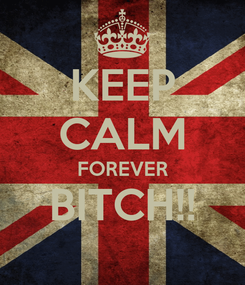 Poster: KEEP CALM FOREVER BITCH!!