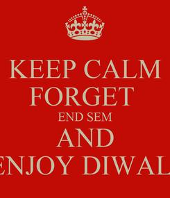 Poster: KEEP CALM FORGET  END SEM AND ENJOY DIWALI