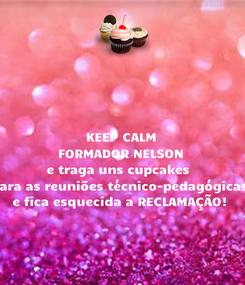 Poster: KEEP CALM FORMADOR NELSON e traga uns cupcakes  para as reuniões técnico-pedagógicas e fica esquecida a RECLAMAÇÃO!