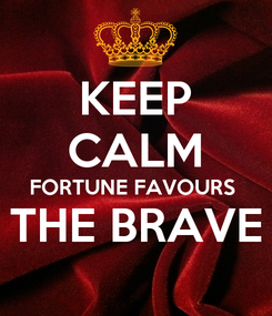Poster: KEEP CALM FORTUNE FAVOURS  THE BRAVE